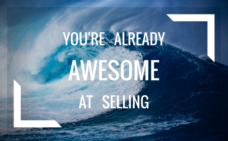 You are already awesome at selling