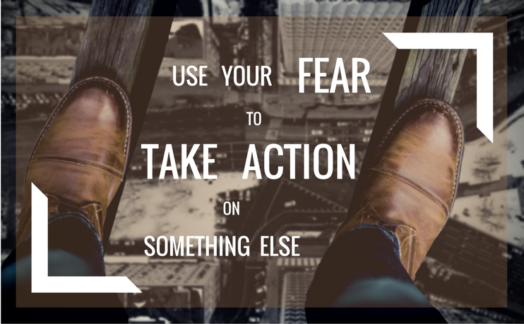 Use the energy of your fear to do something else