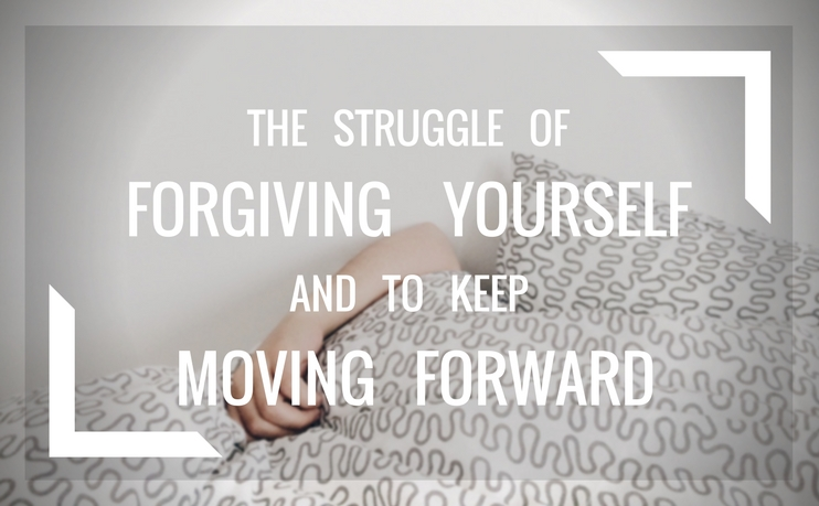 The struggle to forgive yourself and move forward
