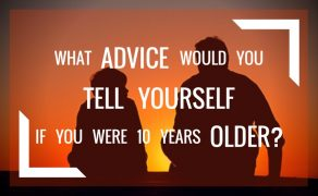What advice would you give yourself if you were 10 years older?