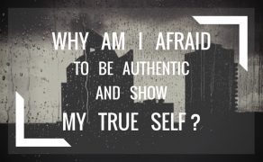 Why Am I Afraid To Be Authentic And Show My True Self?